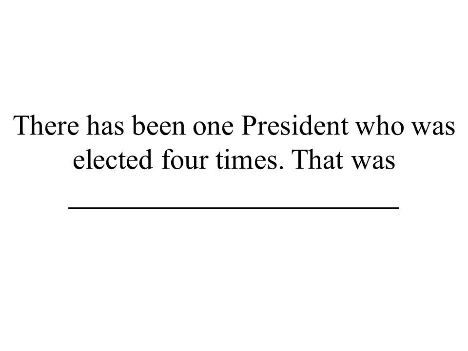 There has been one President who was elected four times. That was _______________________