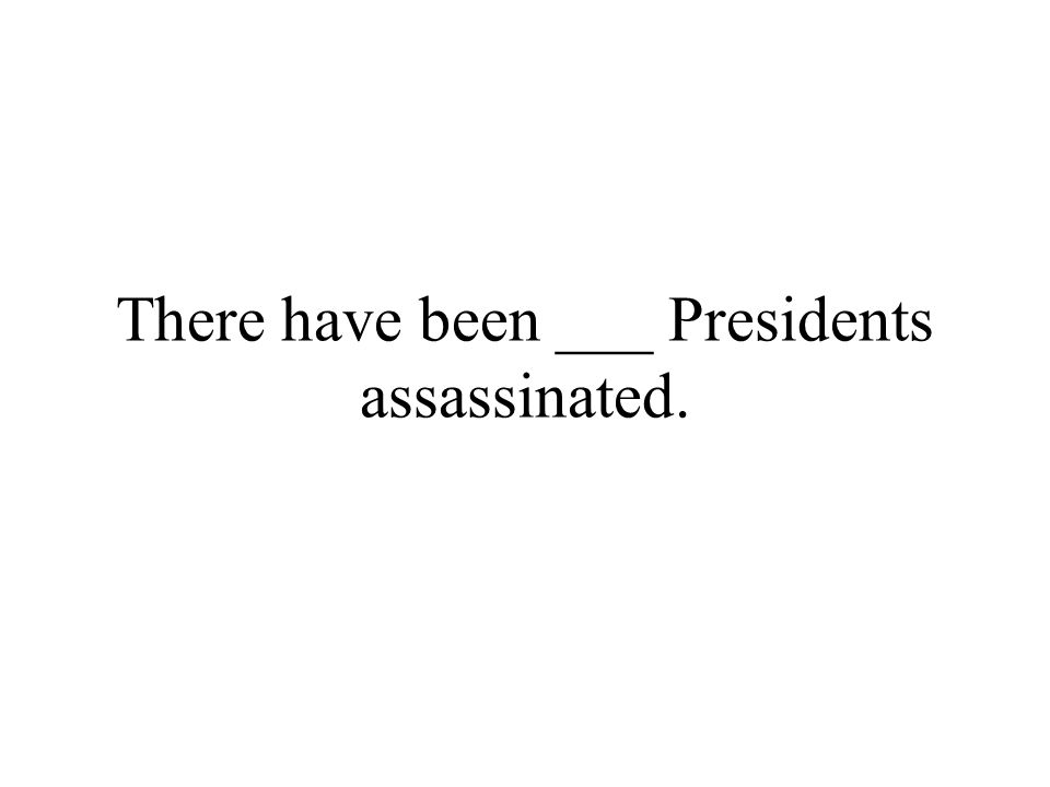 There have been ___ Presidents assassinated.