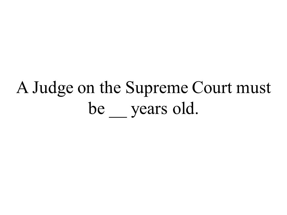 A Judge on the Supreme Court must be __ years old.