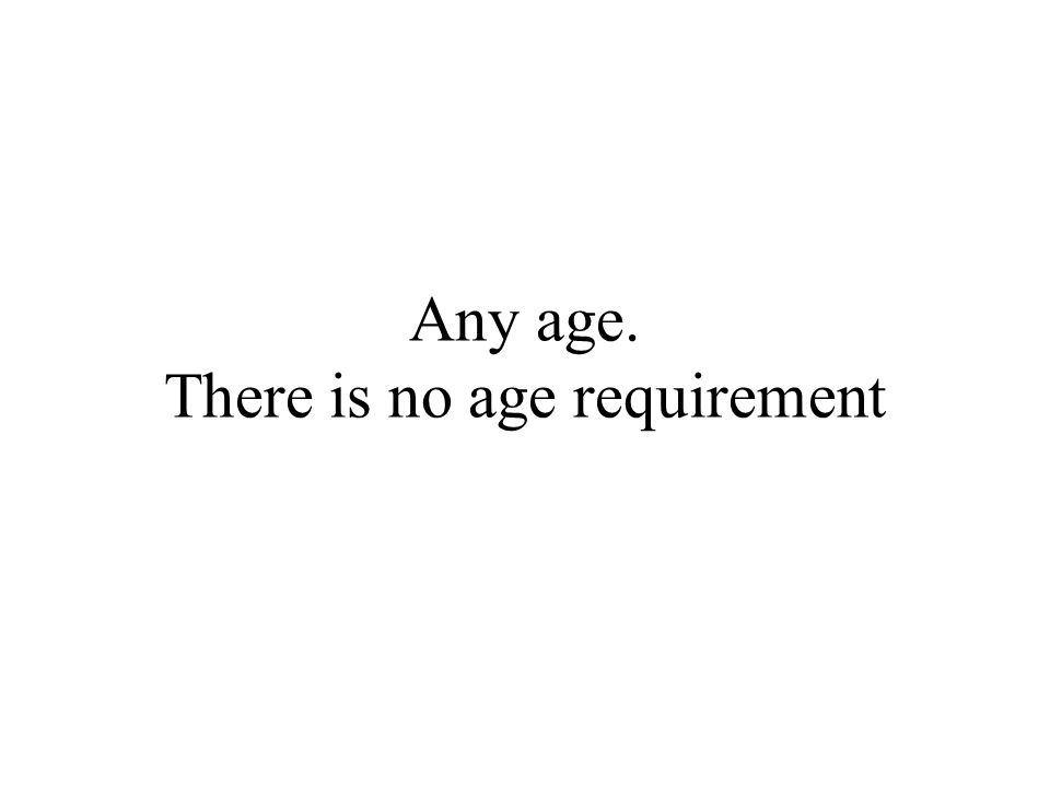 Any age. There is no age requirement