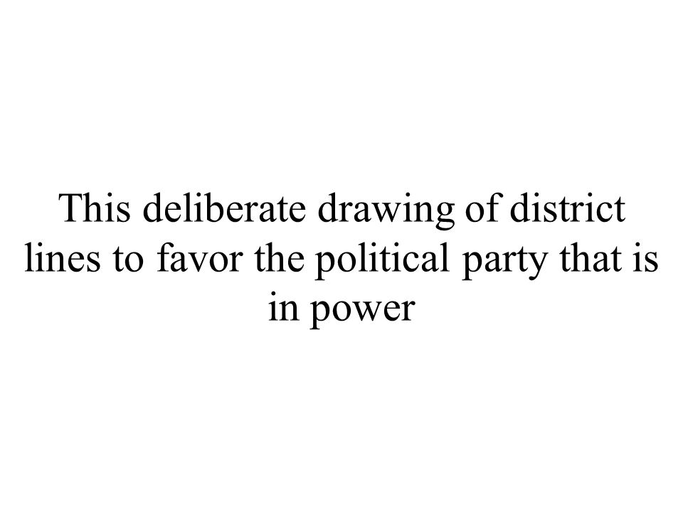 This deliberate drawing of district lines to favor the political party that is in power