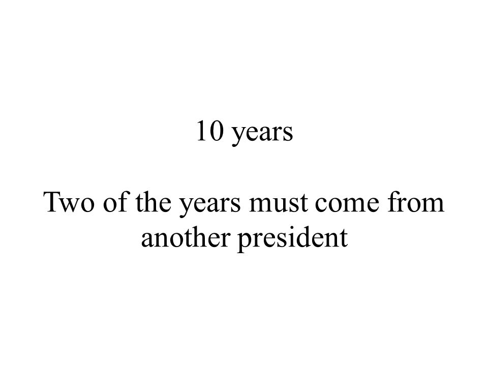 10 years Two of the years must come from another president
