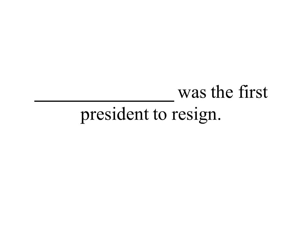 _______________ was the first president to resign.