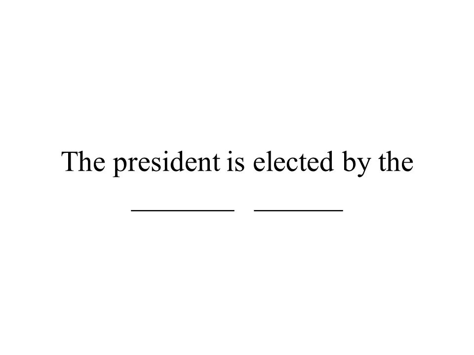 The president is elected by the _______ ______