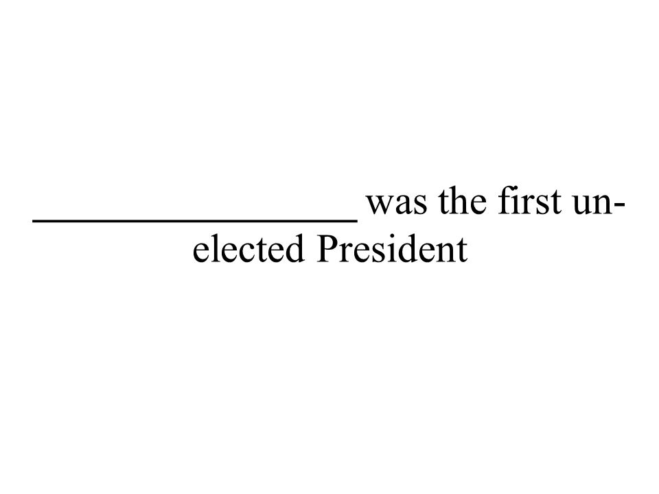 ________________ was the first un- elected President