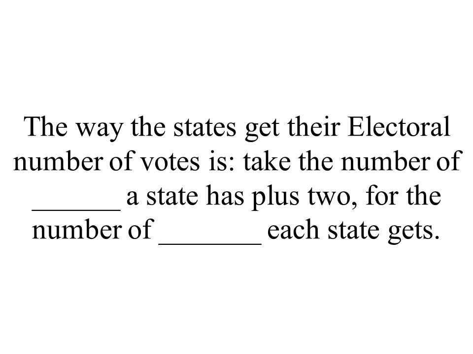 The way the states get their Electoral number of votes is: take the number of ______ a state has plus two, for the number of _______ each state gets.