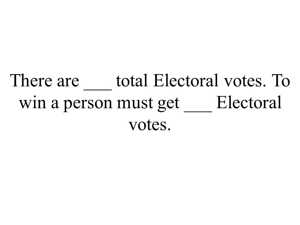 There are ___ total Electoral votes. To win a person must get ___ Electoral votes.