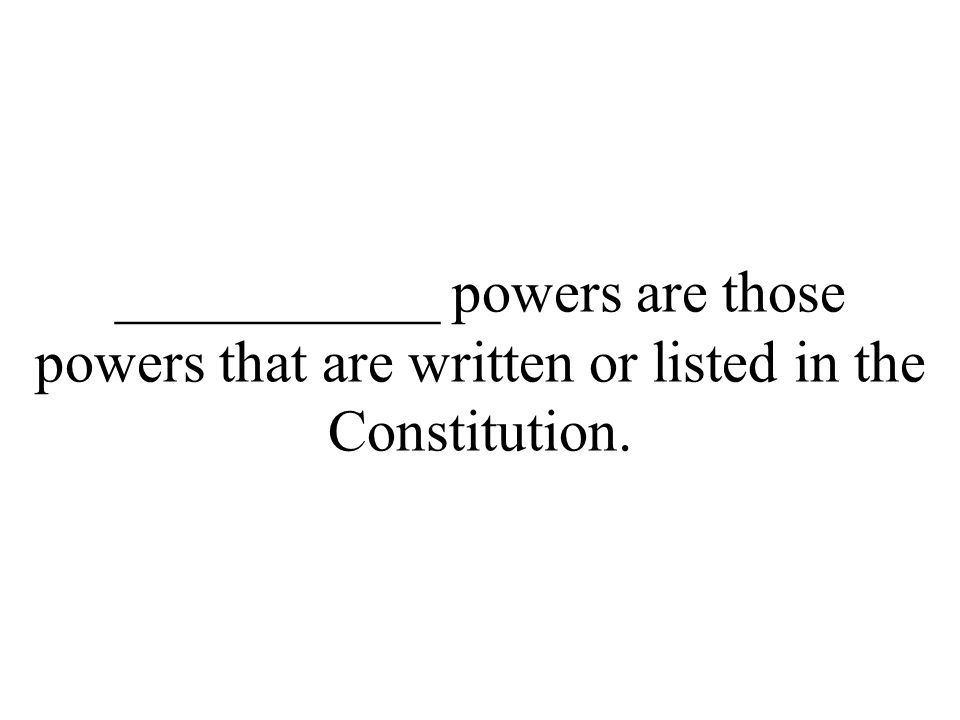 ___________ powers are those powers that are written or listed in the Constitution.