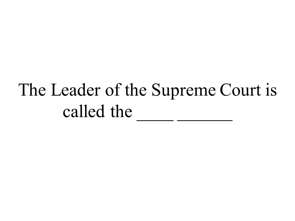 The Leader of the Supreme Court is called the ____ ______