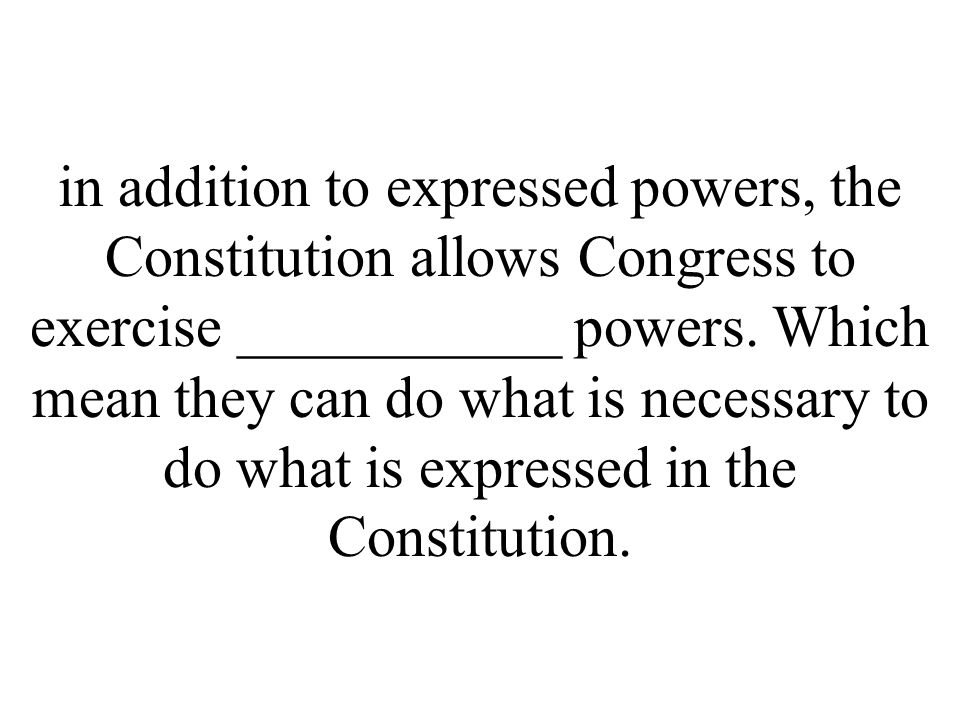 in addition to expressed powers, the Constitution allows Congress to exercise ___________ powers.