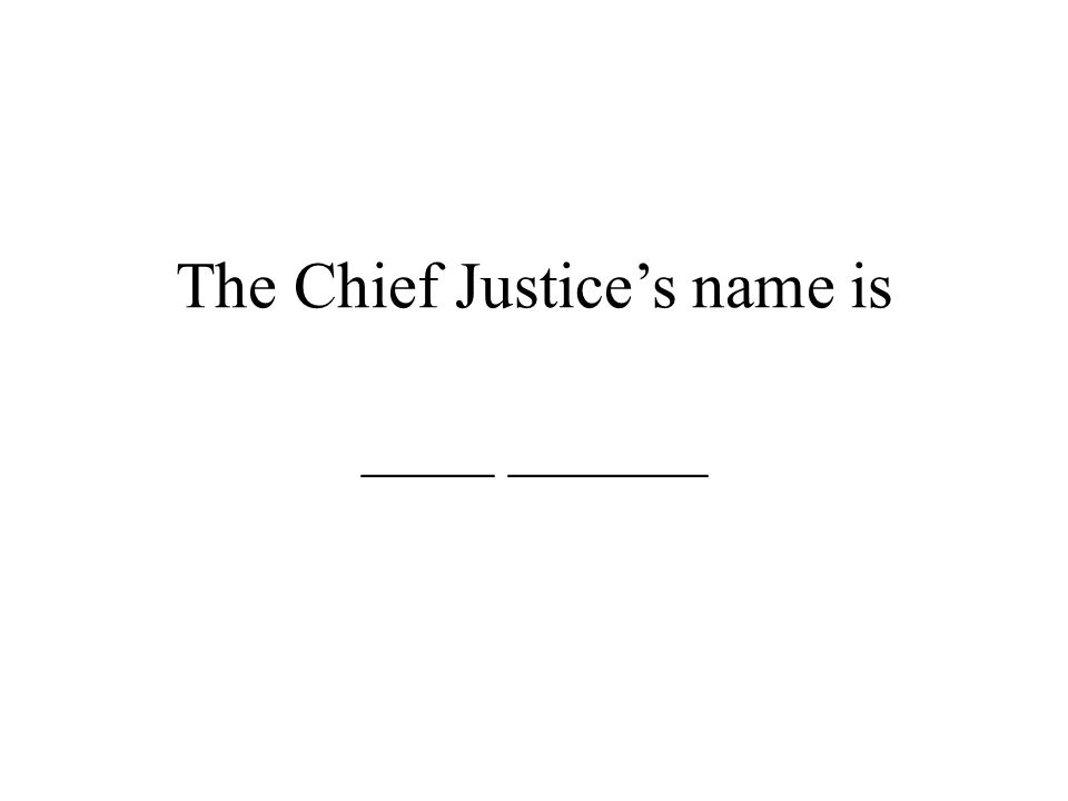The Chief Justice's name is ____ ______