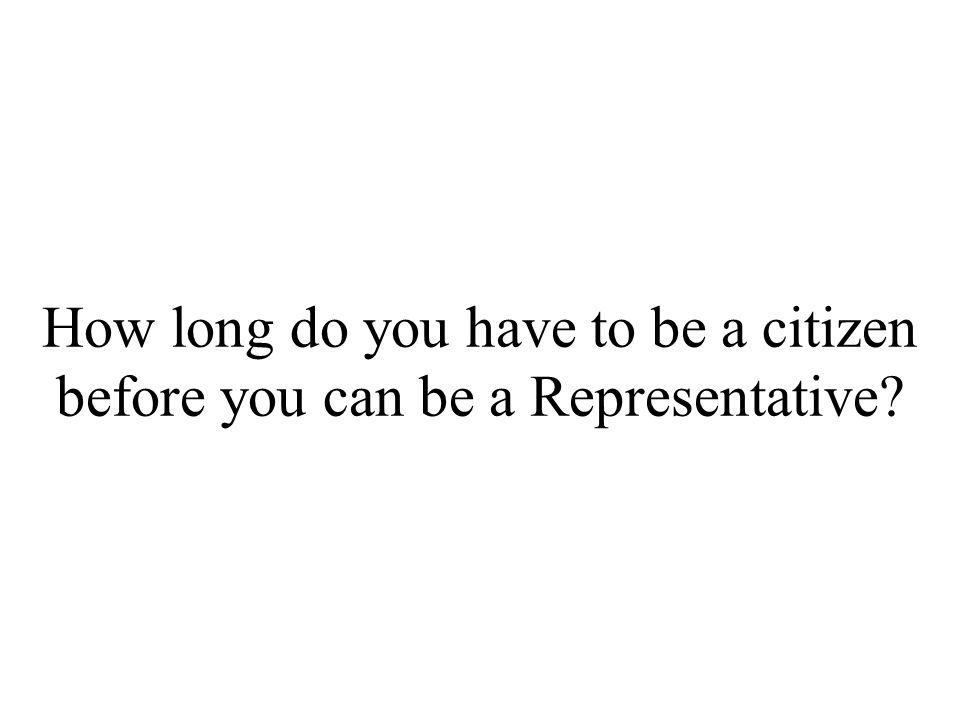 How long do you have to be a citizen before you can be a Representative