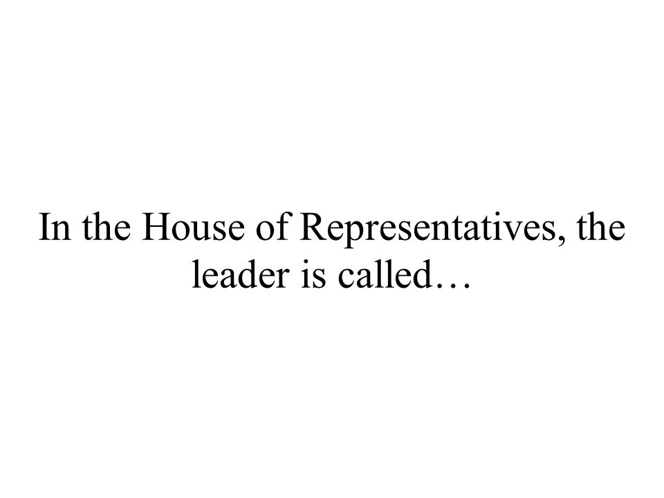 In the House of Representatives, the leader is called…