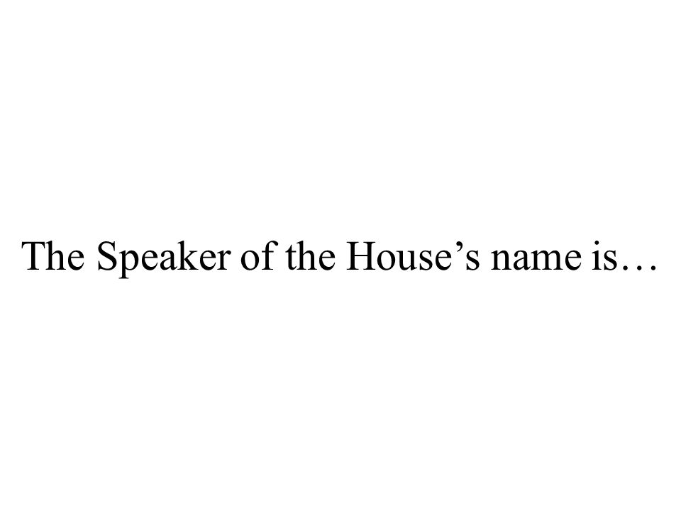 The Speaker of the House's name is…