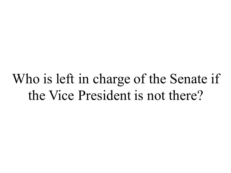 Who is left in charge of the Senate if the Vice President is not there