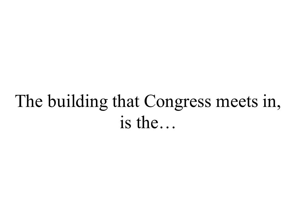 The building that Congress meets in, is the…