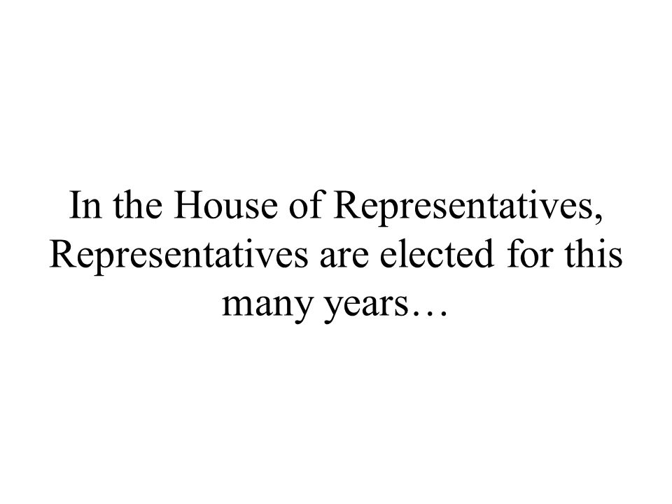 In the House of Representatives, Representatives are elected for this many years…