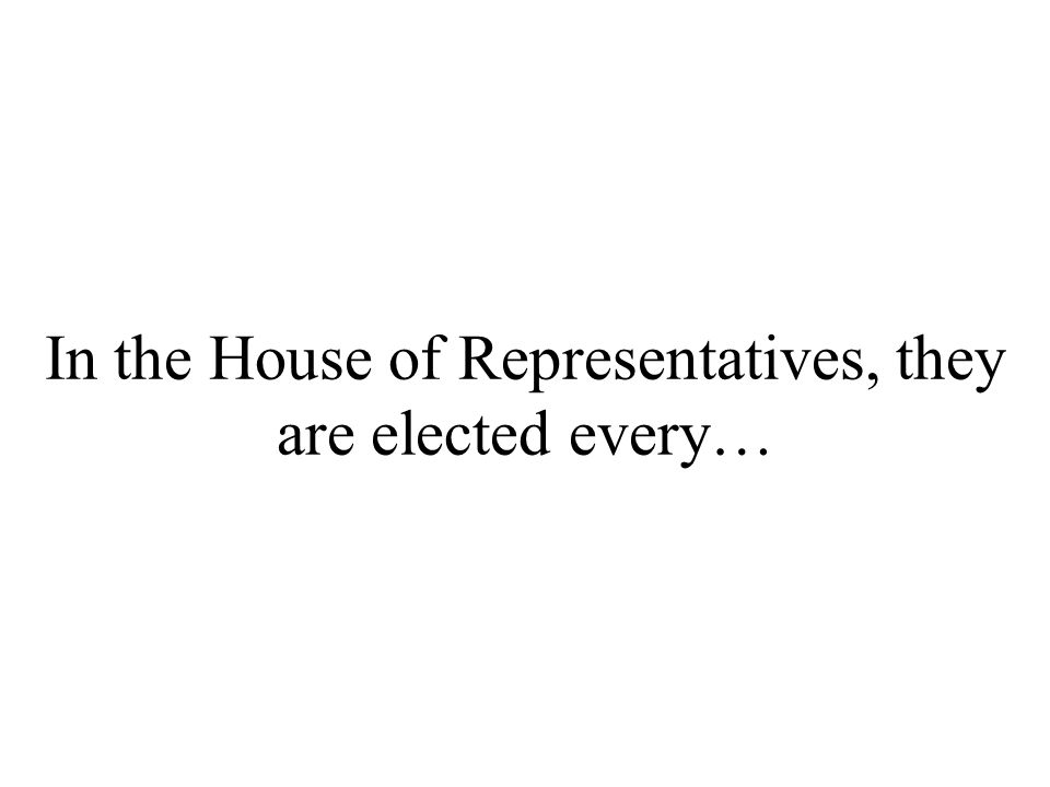 In the House of Representatives, they are elected every…