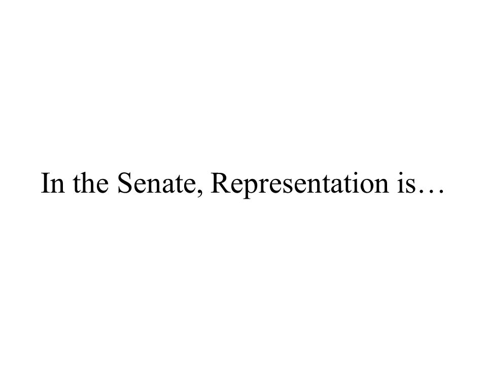 In the Senate, Representation is…