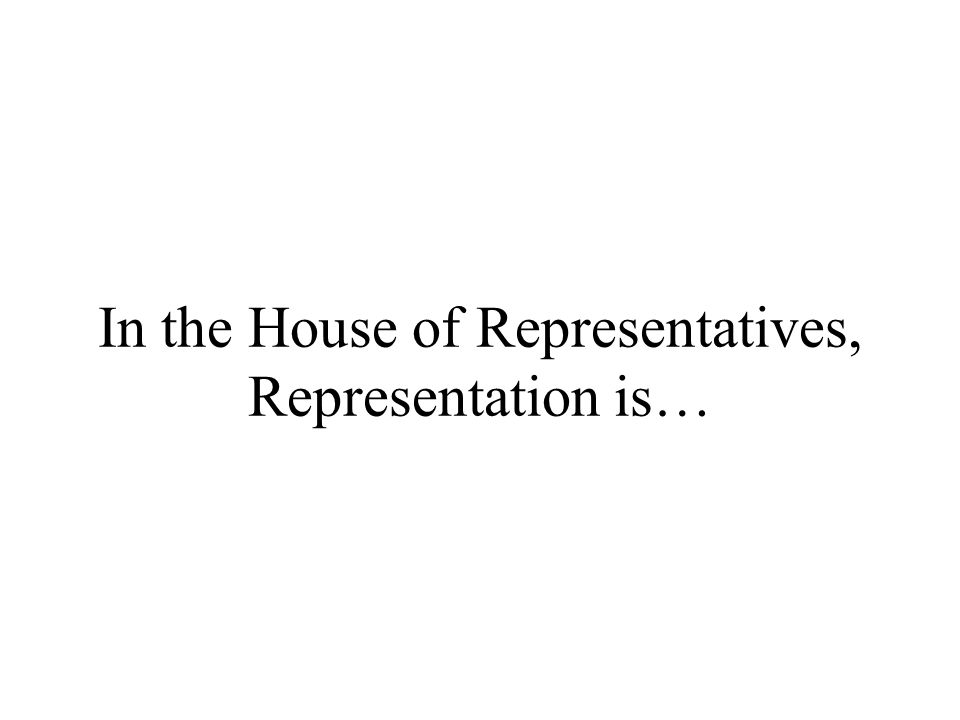 In the House of Representatives, Representation is…