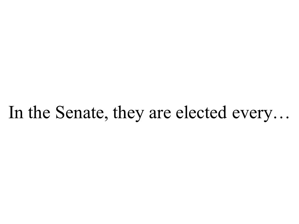 In the Senate, they are elected every…