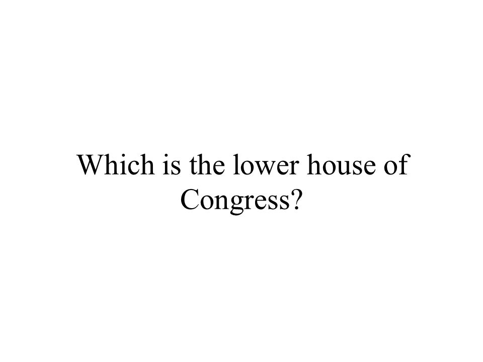 Which is the lower house of Congress