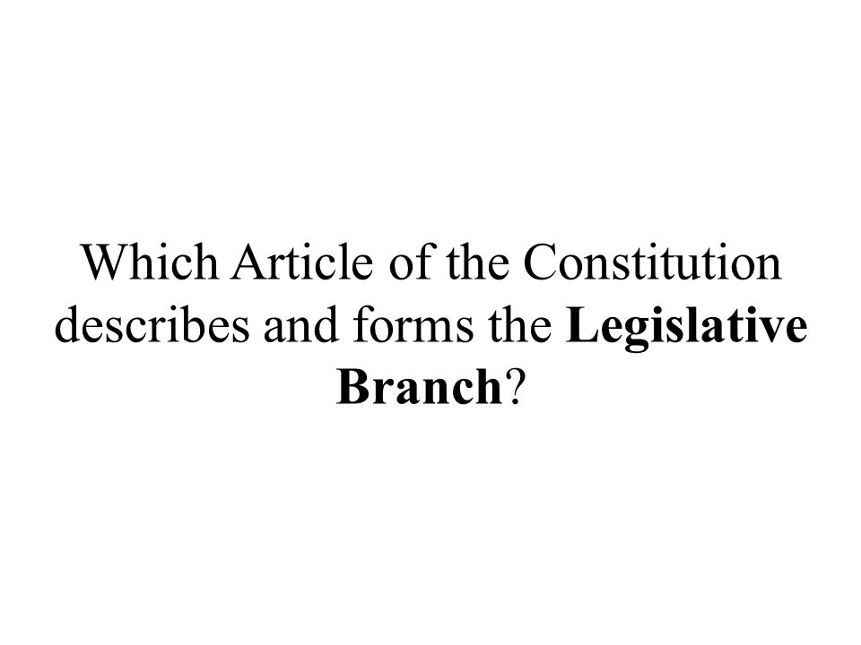 Which Article of the Constitution describes and forms the Legislative Branch