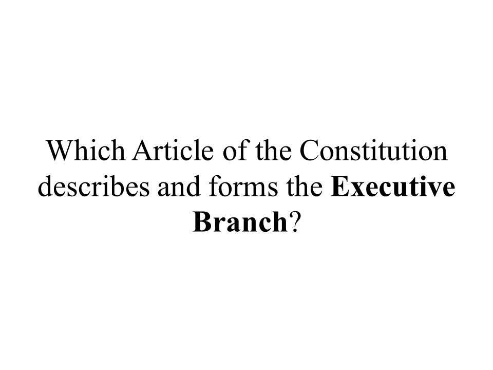 Which Article of the Constitution describes and forms the Executive Branch