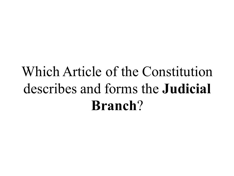 Which Article of the Constitution describes and forms the Judicial Branch