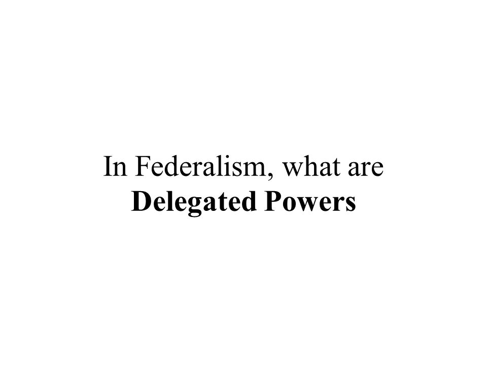 In Federalism, what are Delegated Powers