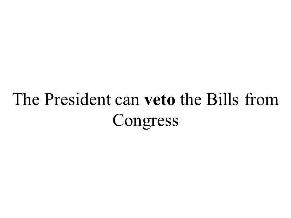 The President can veto the Bills from Congress