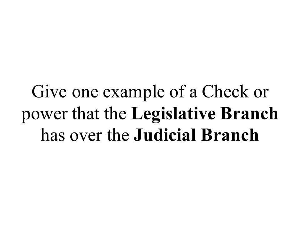 Give one example of a Check or power that the Legislative Branch has over the Judicial Branch