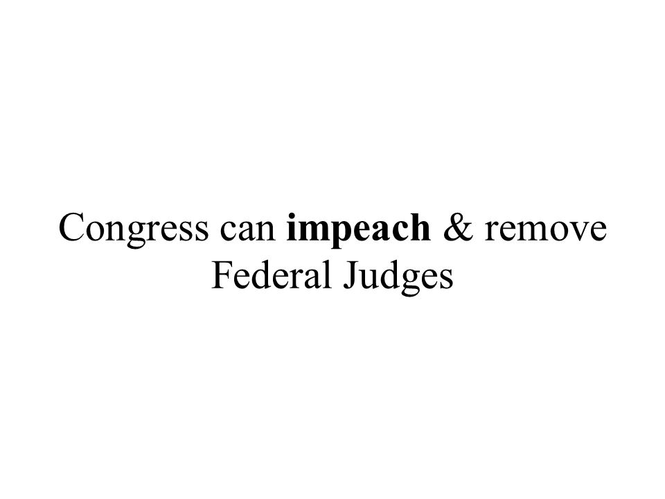 Congress can impeach & remove Federal Judges