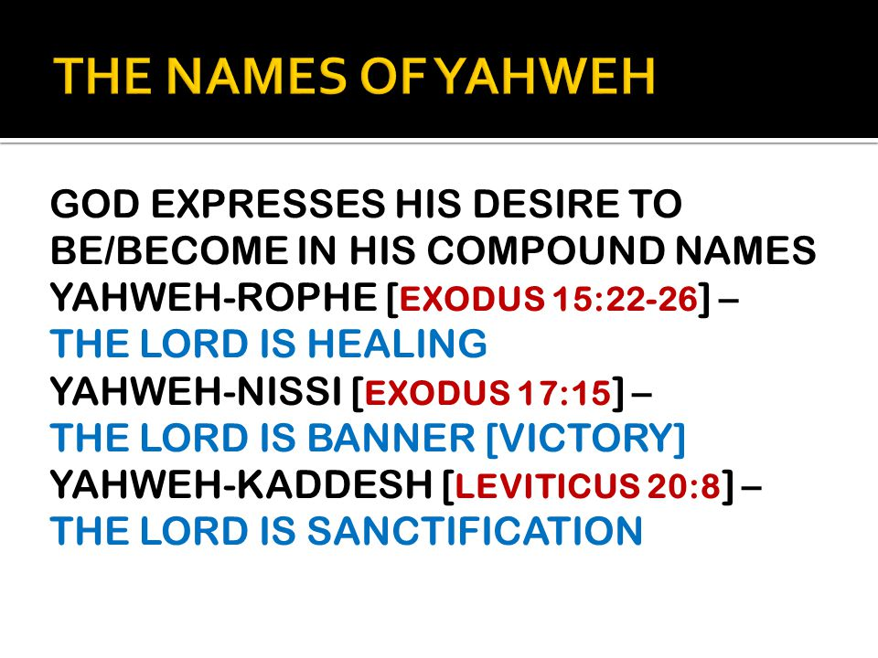 GOD EXPRESSES HIS DESIRE TO BE/BECOME IN HIS COMPOUND NAMES YAHWEH-ROPHE [ EXODUS 15:22-26 ] – THE LORD IS HEALING YAHWEH-NISSI [ EXODUS 17:15 ] – THE LORD IS BANNER [VICTORY] YAHWEH-KADDESH [ LEVITICUS 20:8 ] – THE LORD IS SANCTIFICATION