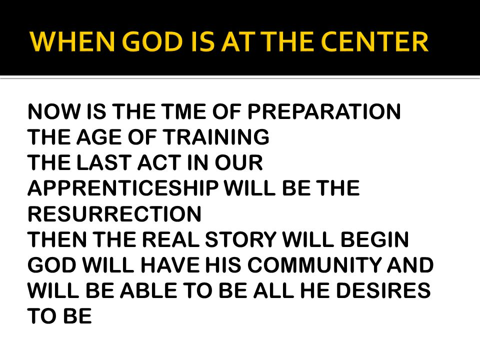 NOW IS THE TME OF PREPARATION THE AGE OF TRAINING THE LAST ACT IN OUR APPRENTICESHIP WILL BE THE RESURRECTION THEN THE REAL STORY WILL BEGIN GOD WILL HAVE HIS COMMUNITY AND WILL BE ABLE TO BE ALL HE DESIRES TO BE