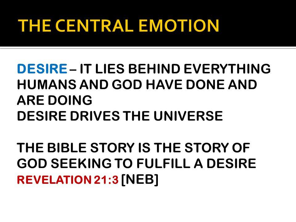DESIRE – IT LIES BEHIND EVERYTHING HUMANS AND GOD HAVE DONE AND ARE DOING DESIRE DRIVES THE UNIVERSE THE BIBLE STORY IS THE STORY OF GOD SEEKING TO FULFILL A DESIRE REVELATION 21:3 [NEB]