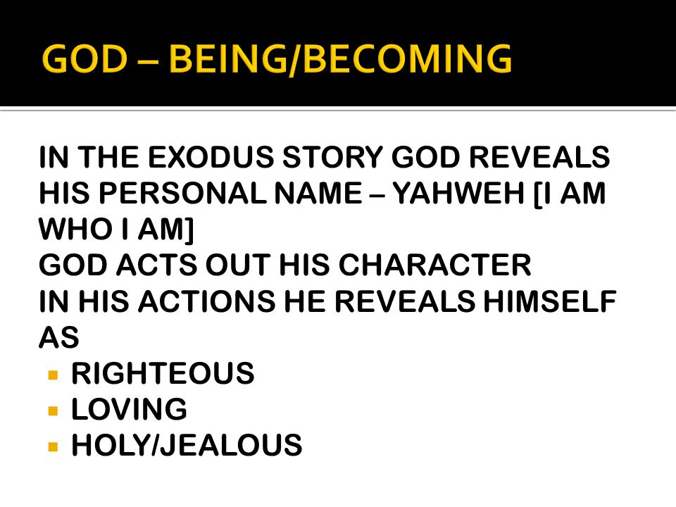 IN THE EXODUS STORY GOD REVEALS HIS PERSONAL NAME – YAHWEH [I AM WHO I AM] GOD ACTS OUT HIS CHARACTER IN HIS ACTIONS HE REVEALS HIMSELF AS  RIGHTEOUS  LOVING  HOLY/JEALOUS