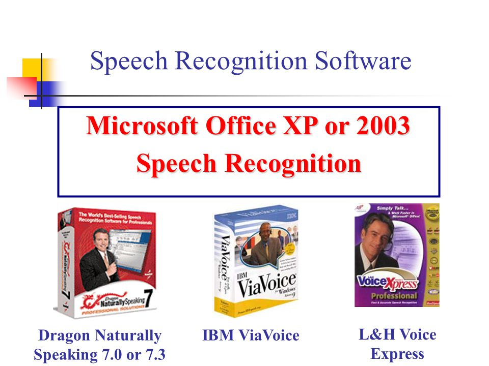 Microsoft Office XP or 2003 Speech Recognition Speech Recognition Software Dragon Naturally Speaking 7.0 or 7.3 IBM ViaVoice L&H Voice Express