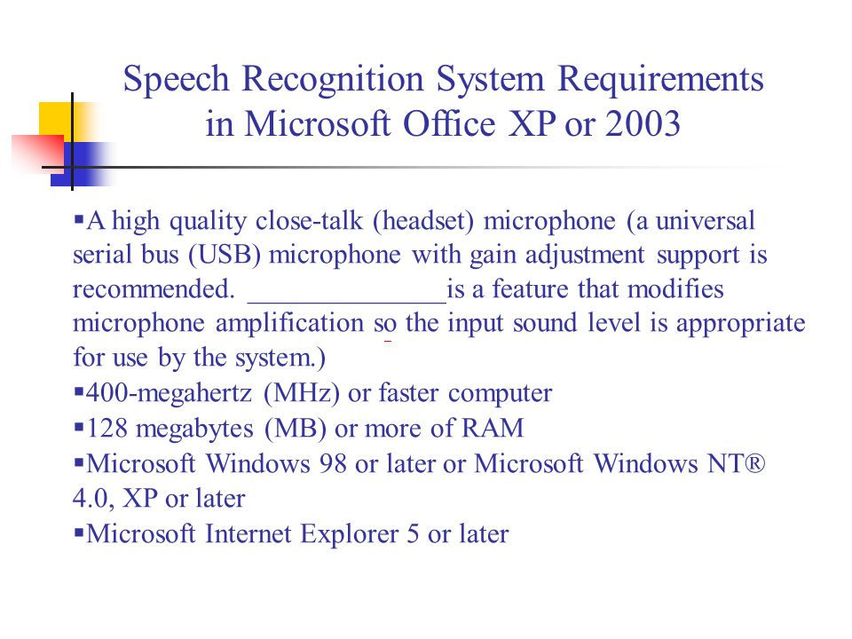 Speech Recognition System Requirements in Microsoft Office XP or 2003  A high quality close-talk (headset) microphone (a universal serial bus (USB) m