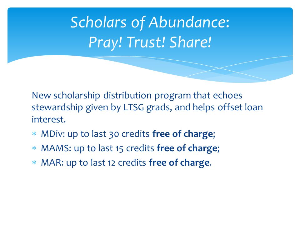 New scholarship distribution program that echoes stewardship given by LTSG grads, and helps offset loan interest.  MDiv: up to last 30 credits free o