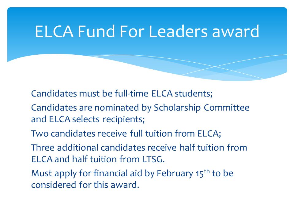 Candidates must be full-time ELCA students; Candidates are nominated by Scholarship Committee and ELCA selects recipients; Two candidates receive full