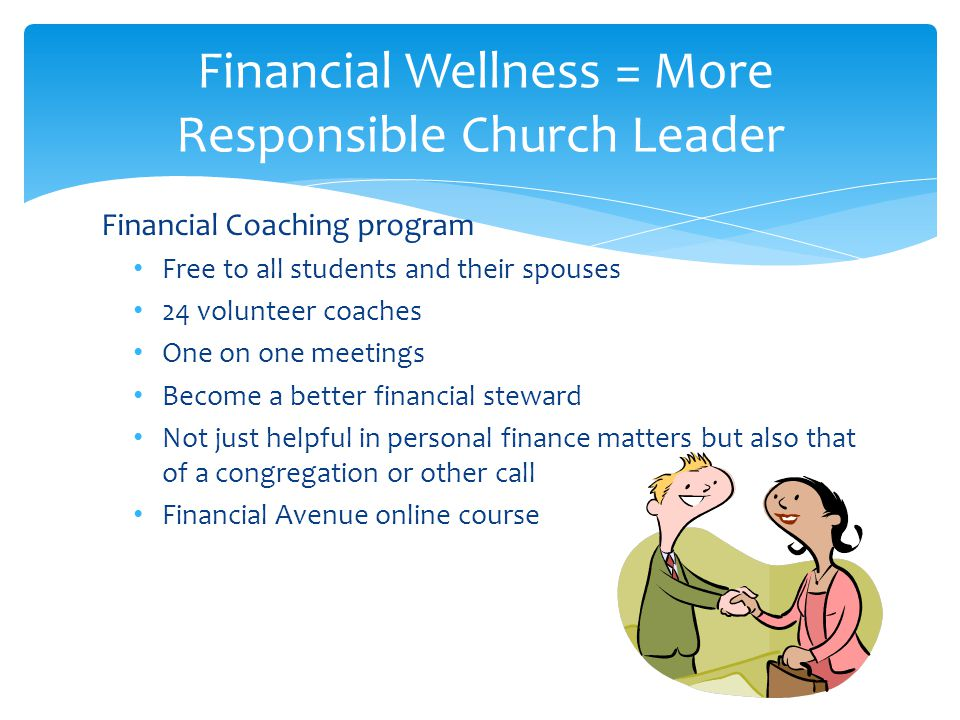 Financial Coaching program Free to all students and their spouses 24 volunteer coaches One on one meetings Become a better financial steward Not just helpful in personal finance matters but also that of a congregation or other call Financial Avenue online course Financial Wellness = More Responsible Church Leader