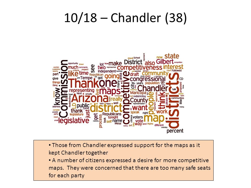 10/18 – Chandler (38) 14 Those from Chandler expressed support for the maps as it kept Chandler together A number of citizens expressed a desire for more competitive maps.