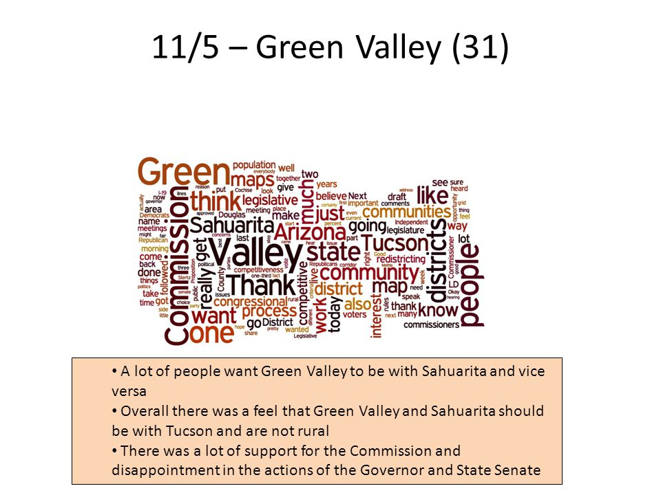 11/5 – Green Valley (31) 33 A lot of people want Green Valley to be with Sahuarita and vice versa Overall there was a feel that Green Valley and Sahuarita should be with Tucson and are not rural There was a lot of support for the Commission and disappointment in the actions of the Governor and State Senate