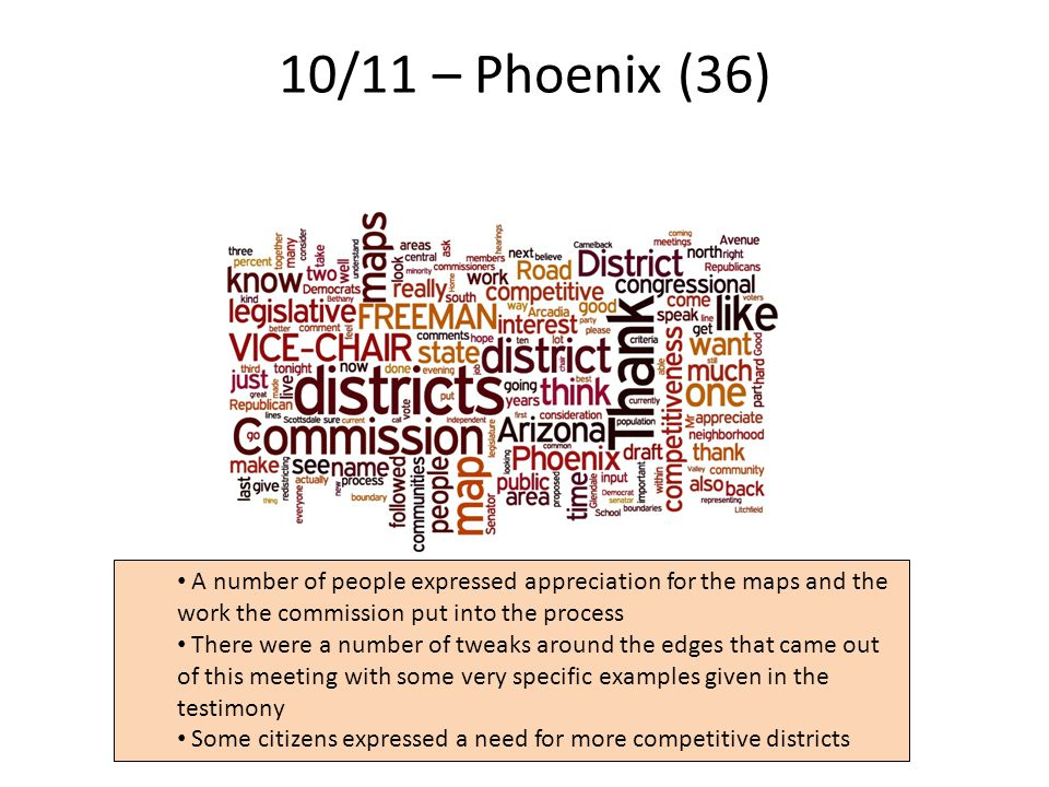 10/11 – Phoenix (36) 6 A number of people expressed appreciation for the maps and the work the commission put into the process There were a number of tweaks around the edges that came out of this meeting with some very specific examples given in the testimony Some citizens expressed a need for more competitive districts