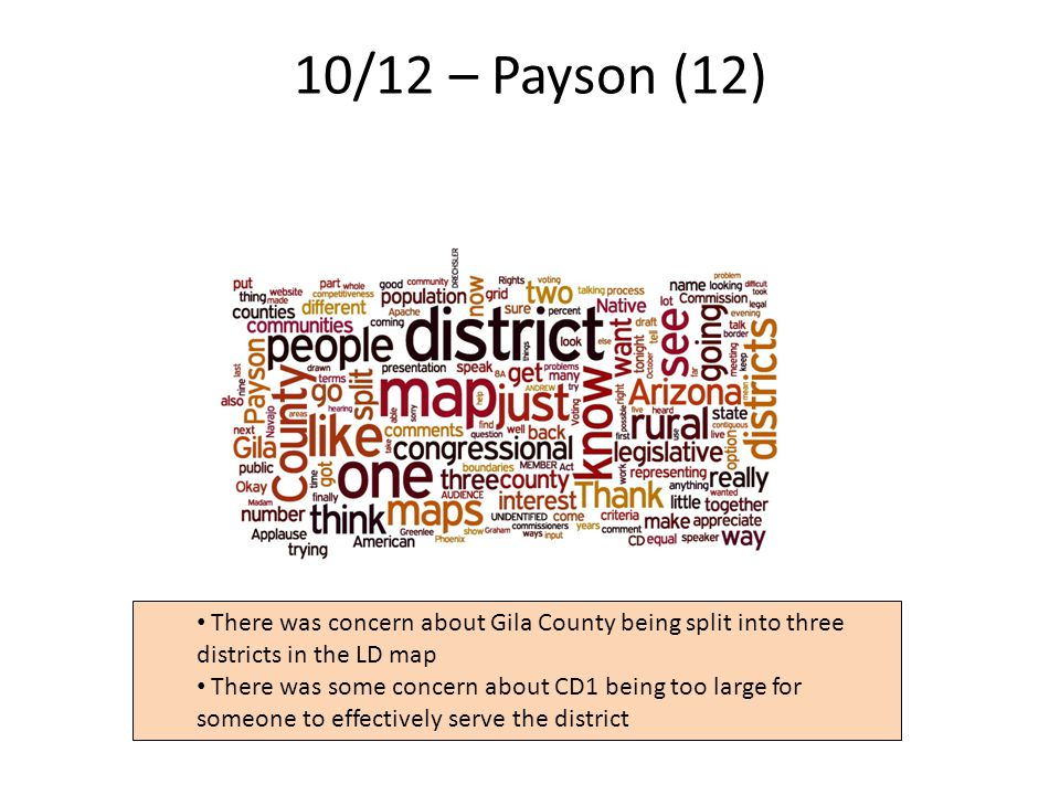 10/12 – Payson (12) 7 There was concern about Gila County being split into three districts in the LD map There was some concern about CD1 being too large for someone to effectively serve the district