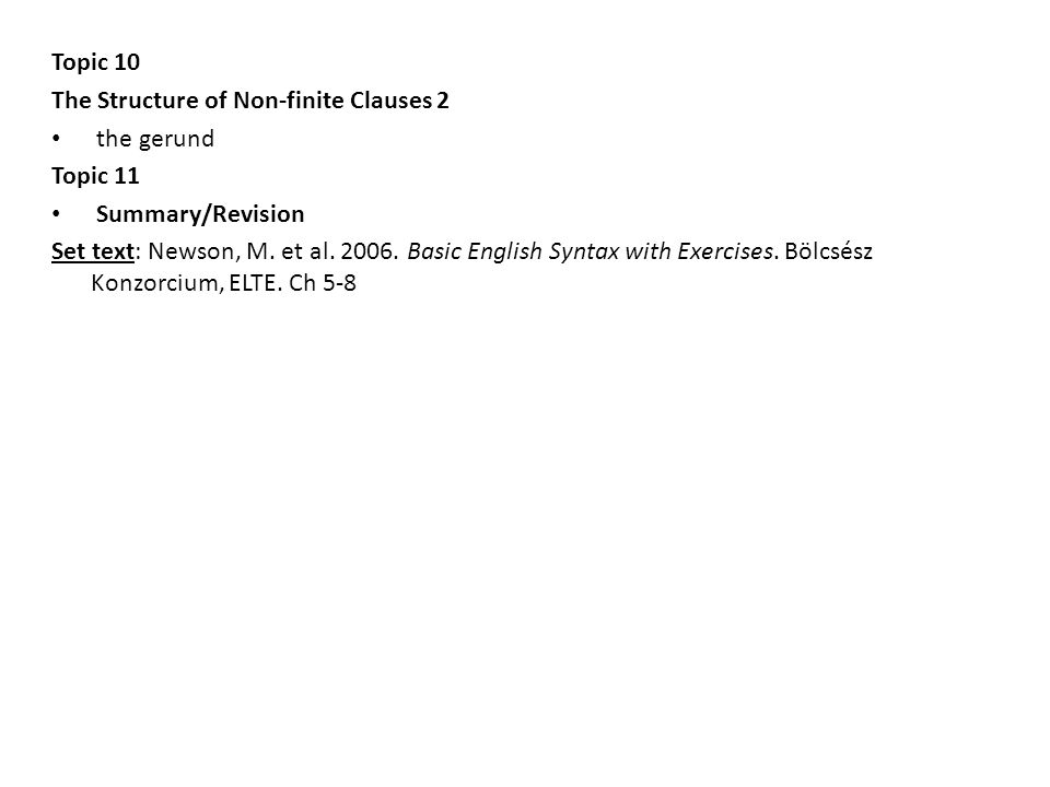 Topic 10 The Structure of Non-finite Clauses 2 the gerund Topic 11 Summary/Revision Set text: Newson, M. et al. 2006. Basic English Syntax with Exerci