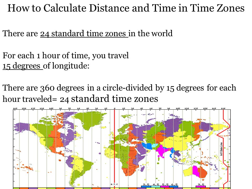 How to Calculate Distance and Time in Time Zones There are 24 standard time zones in the world For each 1 hour of time, you travel 15 degrees of longi