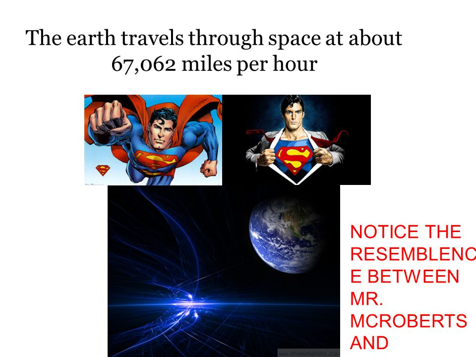 The earth travels through space at about 67,062 miles per hour NOTICE THE RESEMBLENC E BETWEEN MR. MCROBERTS AND SUPERMAN