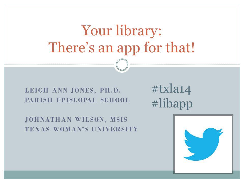 LEIGH ANN JONES, PH.D. PARISH EPISCOPAL SCHOOL JOHNATHAN WILSON, MSIS TEXAS WOMAN'S UNIVERSITY Your library: There's an app for that! #txla14 #libapp